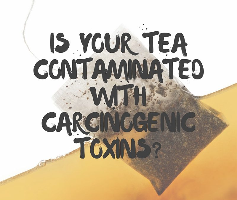 Is Your Tea Contaminated With Carcinogenic Toxins?