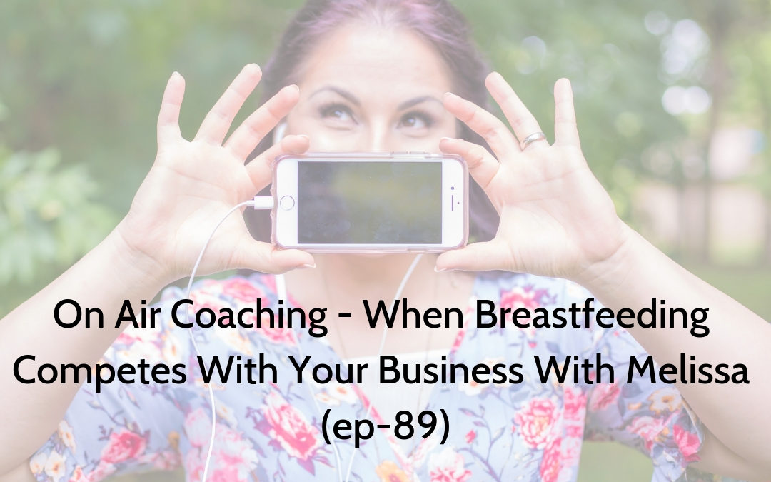 On Air Coaching – When Breastfeeding Competes With Your Business With Melissa (ep-89)
