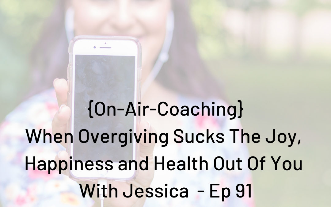 On Air Coaching: When Overgiving Sucks The Joy, Happiness and Health Out Of You With Jessica (ep-91)