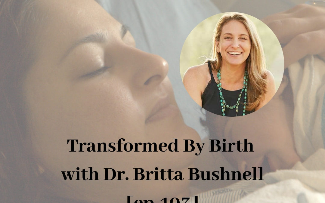 Transformed By Birth with Dr. Britta Bushnell [ep-103]