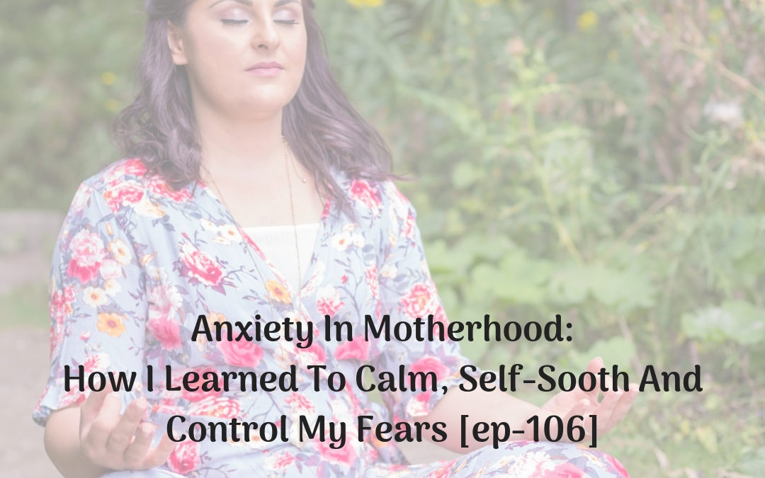 Anxiety In Motherhood: How I Learned To Calm, Self-Sooth And Control My Fears [EP-106]