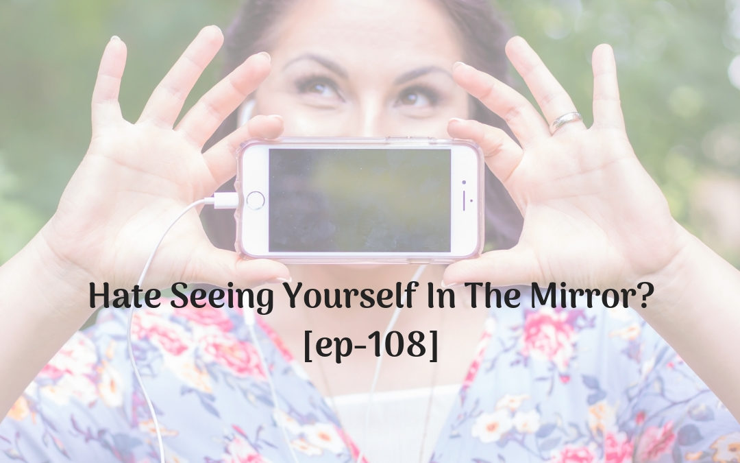 Hate Seeing Yourself In The Mirror? [ep-108]