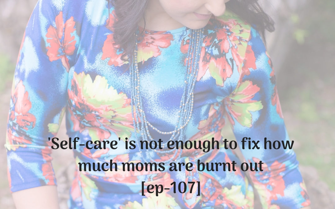 'Self-care' is not enough to fix how much moms are burnt out [ep-107]