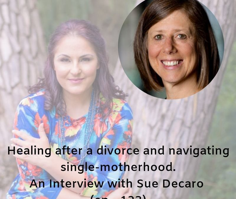 Ep 123 – Healing after a divorce and navigating single-motherhood, an interview with Sue Decaro